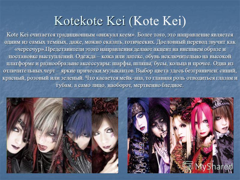 Kotekote Kei ( Kotekote Kei (Kote Kei) Kote Kei считается традиционным «вижуал кеем». Более того, это направление является одним из самых темных, даже, можно сказать, готических. Дословный перевод звучит как «чересчур».Представители этого направления