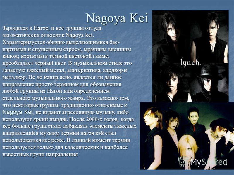 Nagoya Kei Зародился в Нагое, и все группы оттуда автоматически относят к Nagoya kei. Характеризуется обычно выделяющимися бас- партиями и спущенным строем, мрачным внешним видом; костюмы в тёмной цветовой гамме; преобладает чёрный цвет. В музыкально