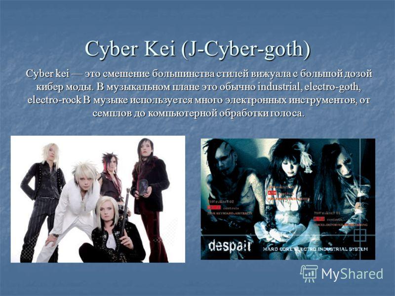 Cyber Kei (J-Cyber-goth) Сyber kei это смешение большинства стилей вижуала с большой дозой кибер моды. В музыкальном плане это обычно industrial, electro-goth, electro-rock В музыке используется много электронных инструментов, от семплов до компьютер