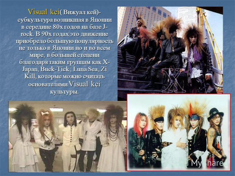 Visual kei ( Вижуал кей)- субкультура возникшая в Японии в середине 80х годов на базе J- rock. В 90х годах это движение приобрело большую популярность не только в Японии но и во всем мире, в большей степени благодаря таким группам как X- Japan, Buck-