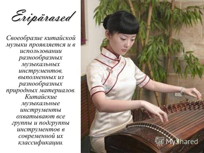 Eripärased Своеобразие китайской музыки проявляется и в использовании разнообразных музыкальных инструментов, выполненных из разнообразных природных материалов. Китайские музыкальные инструменты охватывают все группы и подгруппы инструментов в соврем