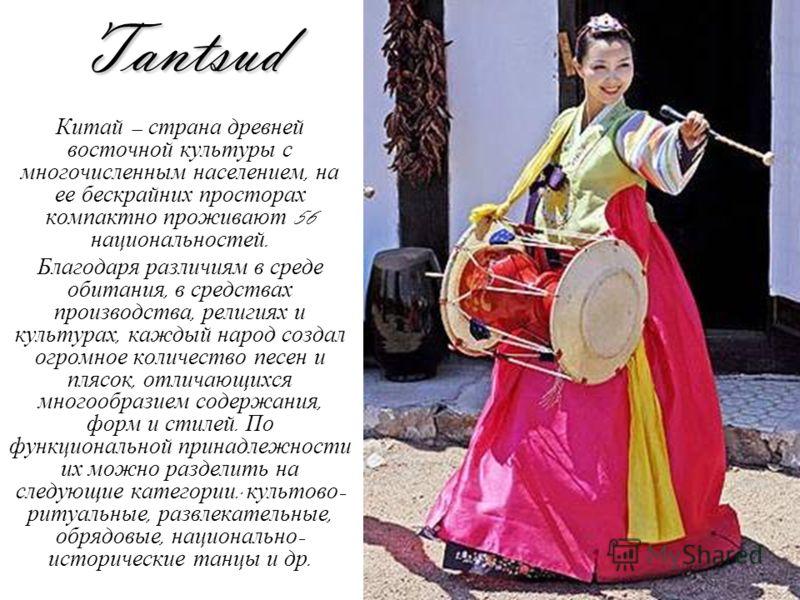 Tantsud Китай – страна древней восточной культуры с многочисленным населением, на ее бескрайних просторах компактно проживают 56 национальностей. Благодаря различиям в среде обитания, в средствах производства, религиях и культурах, каждый народ созда