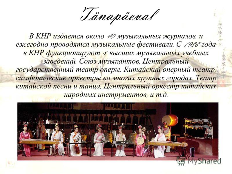 Tänapäeval В КНР издается около 40 музыкальных журналов, и ежегодно проводятся музыкальные фестивали. С 1988 года в КНР функционируют 8 высших музыкальных учебных заведений, Союз музыкантов, Центральный государственный театр оперы, Китайский оперный