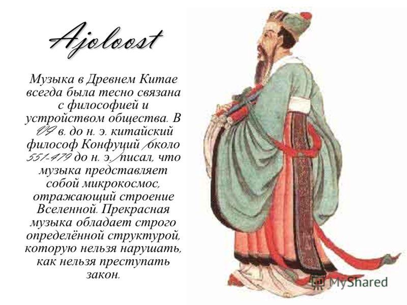 Ajoloost Музыка в Древнем Китае всегда была тесно связана с философией и устройством общества. В VI в. до н. э. китайский философ Конфуций ( около 551-479 до н. э.) писал, что музыка представляет собой микрокосмос, отражающий строение Вселенной. Прек