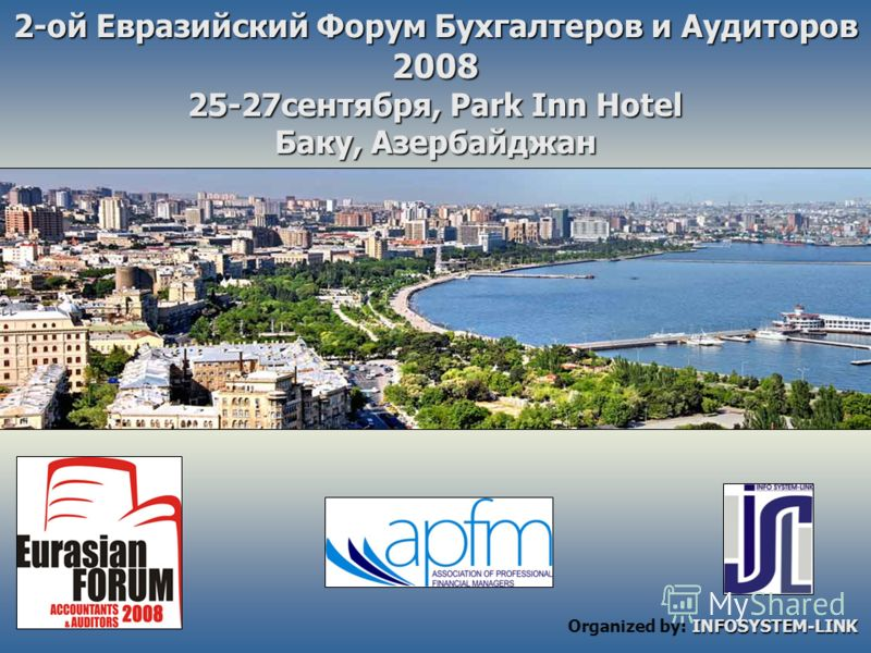 2-ой Евразийский Форум Бухгалтеров и Аудиторов 2008 25-27сентября, Park Inn Hotel Баку, Азербайджан INFOSYSTEM-LINK Organized by: INFOSYSTEM-LINK