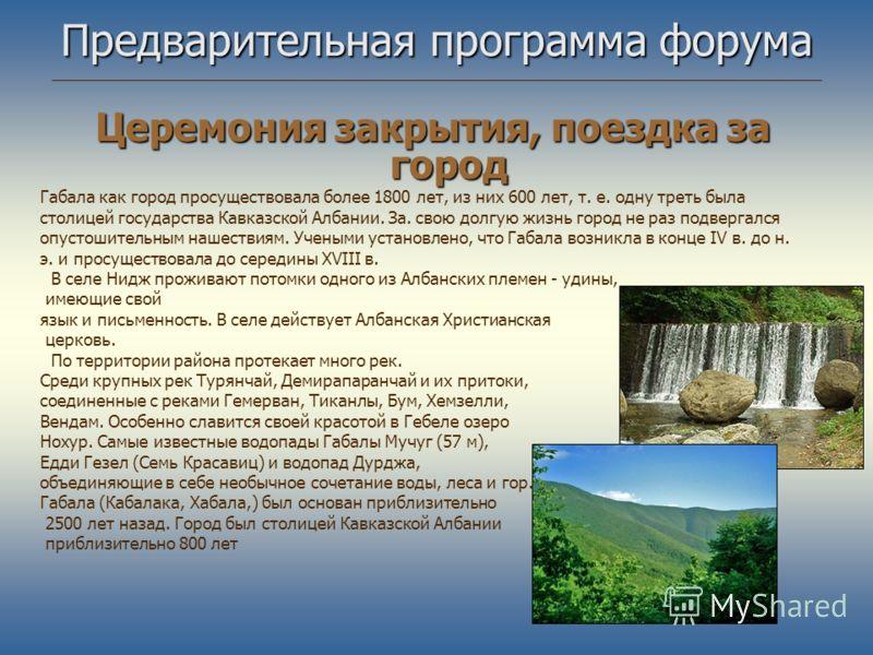 Предварительная программа форума Церемония закрытия, поездка за город Габала как город просуществовала более 1800 лет, из них 600 лет, т. е. одну треть была столицей государства Кавказской Албании. За. свою долгую жизнь город не раз подвергался опуст