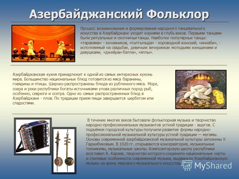 Азербайджанский Фольклор Процесс возникновения и формирования народного танцевального искусства в Азербайджане уходит корнями в глубь веков. Первыми танцами были ритуальные и охотничьи танцы. Наиболее популярные танцы: «таракяма» - кочевников, «гытгы