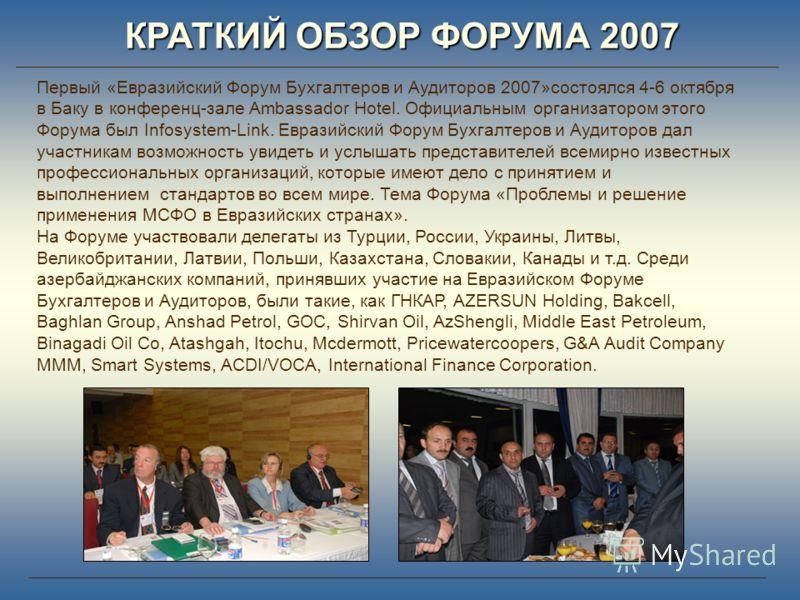 КРАТКИЙ ОБЗОР ФОРУМА 2007 Первый «Евразийский Форум Бухгалтеров и Аудиторов 2007»состоялся 4-6 октября в Баку в конференц-зале Ambassador Hotel. Официальным организатором этого Форума был Infosystem-Link. Евразийский Форум Бухгалтеров и Аудиторов дал