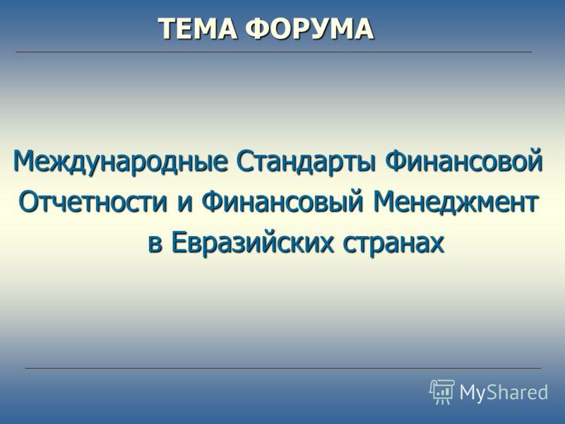 Международные Стандарты Финансовой Отчетности и Финансовый Менеджмент в Евразийских странах в Евразийских странах ТЕМА ФОРУМА