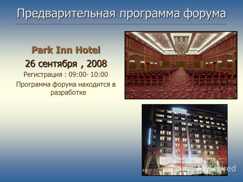 Предварительная программа форума Park Inn Hotel 26 сентября, 2008 Регистрация : 09:00- 10:00 Программа форума находится в разработке
