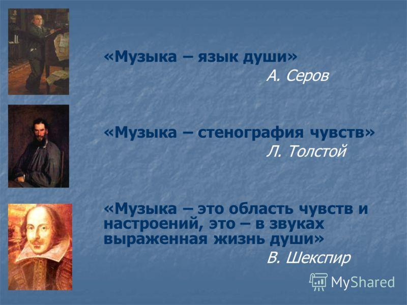 «Музыка – язык души» А. Серов «Музыка – стенография чувств» Л. Толстой «Музыка – это область чувств и настроений, это – в звуках выраженная жизнь души» В. Шекспир