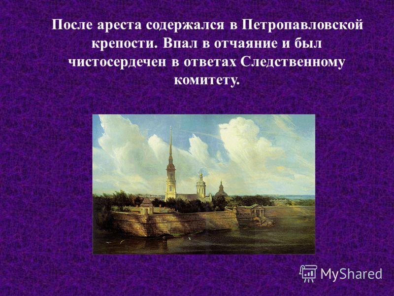 После ареста содержался в Петропавловской крепости. Впал в отчаяние и был чистосердечен в ответах Следственному комитету.