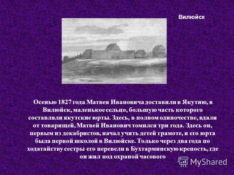 Осенью 1827 года Матвея Ивановича доставили в Якутию, в Вилюйск, маленькое сельцо, большую часть которого составляли якутские юрты. Здесь, в полном одиночестве, вдали от товарищей, Матвей Иванович томился три года. Здесь он, первым из декабристов, на