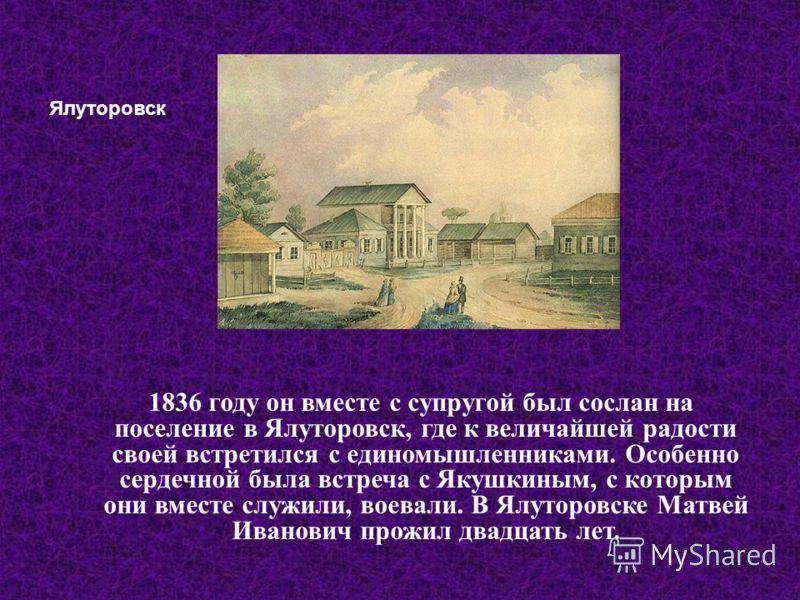 1836 году он вместе с супругой был сослан на поселение в Ялуторовск, где к величайшей радости своей встретился с единомышленниками. Особенно сердечной была встреча с Якушкиным, с которым они вместе служили, воевали. В Ялуторовске Матвей Иванович прож