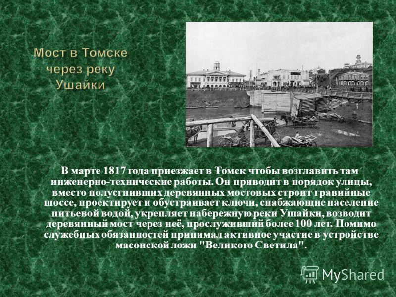 В марте 1817 года приезжает в Томск чтобы возглавить там инженерно - технические работы. Он приводит в порядок улицы, вместо полусгнивших деревянных мостовых строит гравийные шоссе, проектирует и обустраивает ключи, снабжающие население питьевой водо