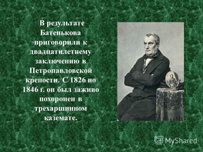 В результате Батенькова приговорили к двадцатилетнему заключению в Петропавловской крепости. С 1826 по 1846 г. он был заживо похоронен в трехаршинном каземате.