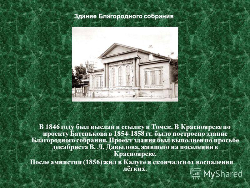 В 1846 году был выслан в ссылку в Томск. В Красноярске по проекту Батенькова в 1854-1858 гг. было построено здание Благородного собрания. Проект здания был выполнен по просьбе декабриста В. Л. Давыдова, жившего на поселении в Красноярске. После амнис