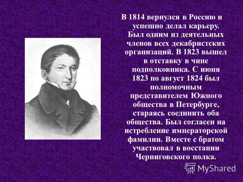 В 1814 вернулся в Россию и успешно делал карьеру. Был одним из деятельных членов всех декабристских организаций. В 1823 вышел в отставку в чине подполковника. С июня 1823 по август 1824 был полномочным представителем Южного общества в Петербурге, ста