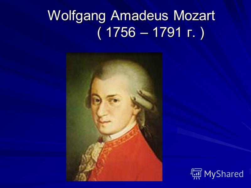 Wolfgang Amadeus Mozart ( 1756 – 1791 г. ) Wolfgang Amadeus Mozart ( 1756 – 1791 г. )