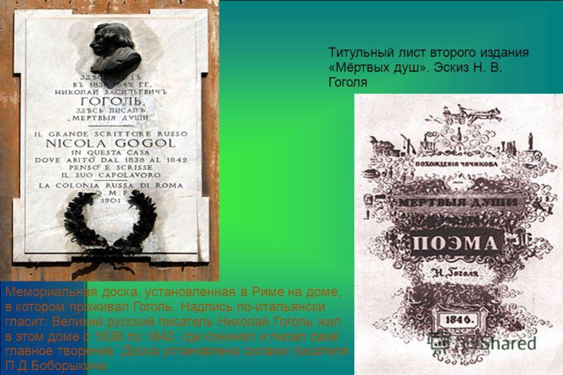 Мемориальная доска, установленная в Риме на доме, в котором проживал Гоголь. Надпись по-итальянски гласит: Великий русский писатель Николай Гоголь жил в этом доме с 1838 по 1842, где сочинял и писал своё главное творение. Доска установлена силами пис