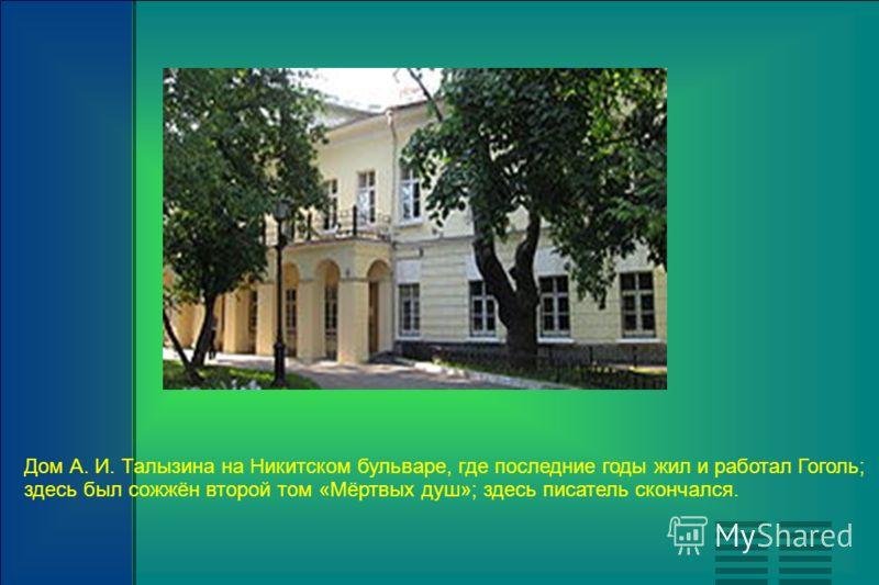 Дом А. И. Талызина на Никитском бульваре, где последние годы жил и работал Гоголь; здесь был сожжён второй том «Мёртвых душ»; здесь писатель скончался.