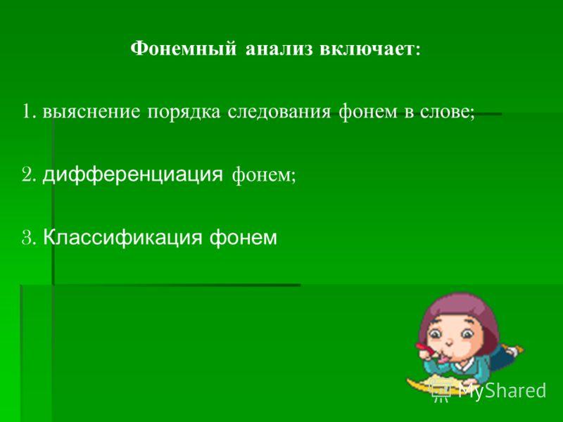 Фонемный анализ включает : 1. выяснение порядка следования фонем в слове ; 2. дифференциация фонем ; 3. Классификация фонем