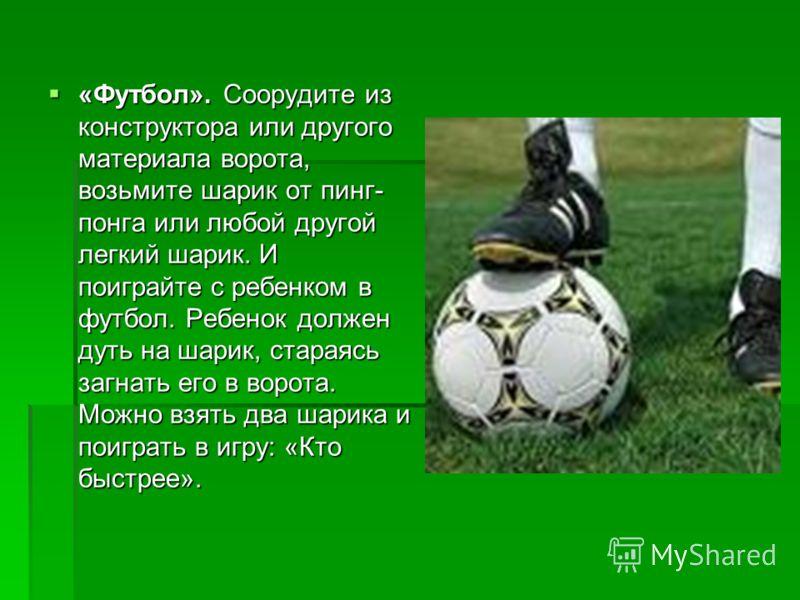«Футбол». Соорудите из конструктора или другого материала ворота, возьмите шарик от пинг- понга или любой другой легкий шарик. И поиграйте с ребенком в футбол. Ребенок должен дуть на шарик, стараясь загнать его в ворота. Можно взять два шарика и поиг