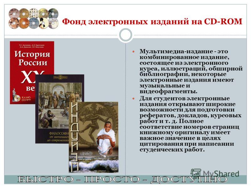 Фонд электронных изданий на CD-ROM Мультимедиа-издание - это комбинированное издание, состоящее из электронного курса, иллюстраций, обширной библиографии, некоторые электронные издания имеют музыкальные и видеофрагменты. Для студентов электронные изд