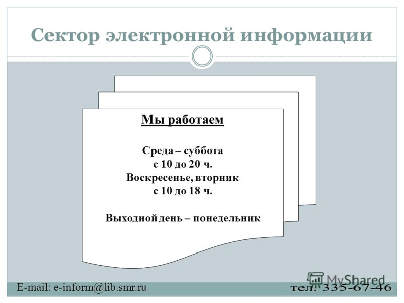 Сектор электронной информации Мы работаем Среда – суббота с 10 до 20 ч. Воскресенье, вторник с 10 до 18 ч. Выходной день – понедельник E-mail: e-inform@lib.smr.ru