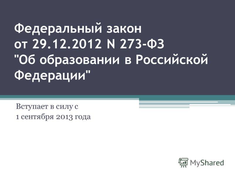 Федеральный закон от 29.12.2012 N 273-ФЗ Об образовании в Российской Федерации Вступает в силу с 1 сентября 2013 года