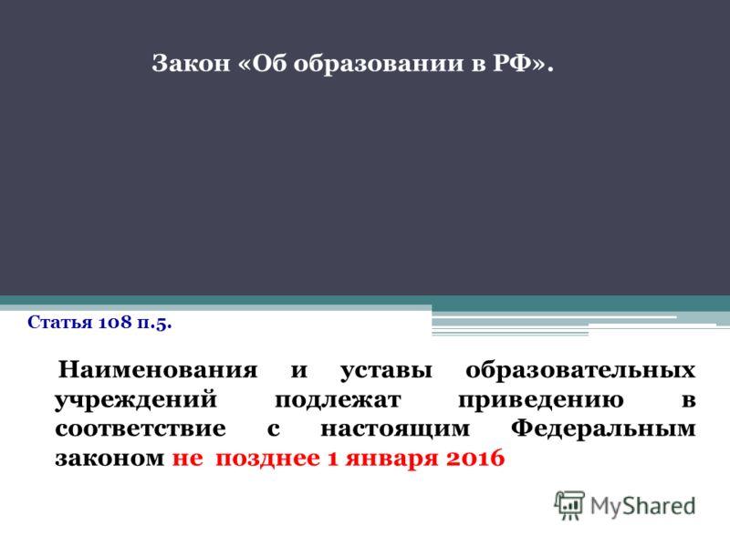 Статья 108 п.5. Наименования и уставы образовательных учреждений подлежат приведению в соответствие с настоящим Федеральным законом не позднее 1 января 2016 Закон «Об образовании в РФ».