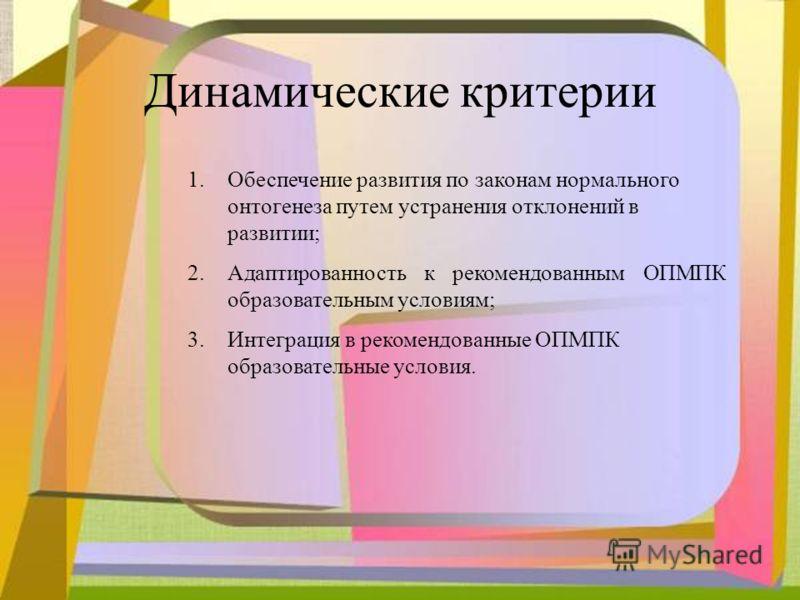 Динамические критерии 1.Обеспечение развития по законам нормального онтогенеза путем устранения отклонений в развитии; 2.Адаптированность к рекомендованным ОПМПК образовательным условиям; 3.Интеграция в рекомендованные ОПМПК образовательные условия.
