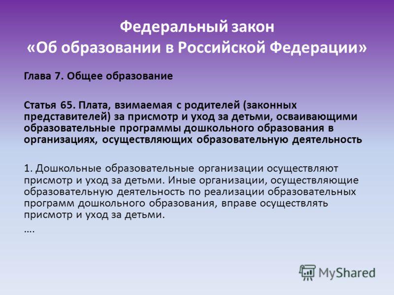 Федеральный закон «Об образовании в Российской Федерации» Глава 7. Общее образование Статья 65. Плата, взимаемая с родителей (законных представителей) за присмотр и уход за детьми, осваивающими образовательные программы дошкольного образования в орга