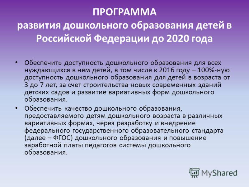 ПРОГРАММА развития дошкольного образования детей в Российской Федерации до 2020 года Обеспечить доступность дошкольного образования для всех нуждающихся в нем детей, в том числе к 2016 году – 100%-ную доступность дошкольного образования для детей в в