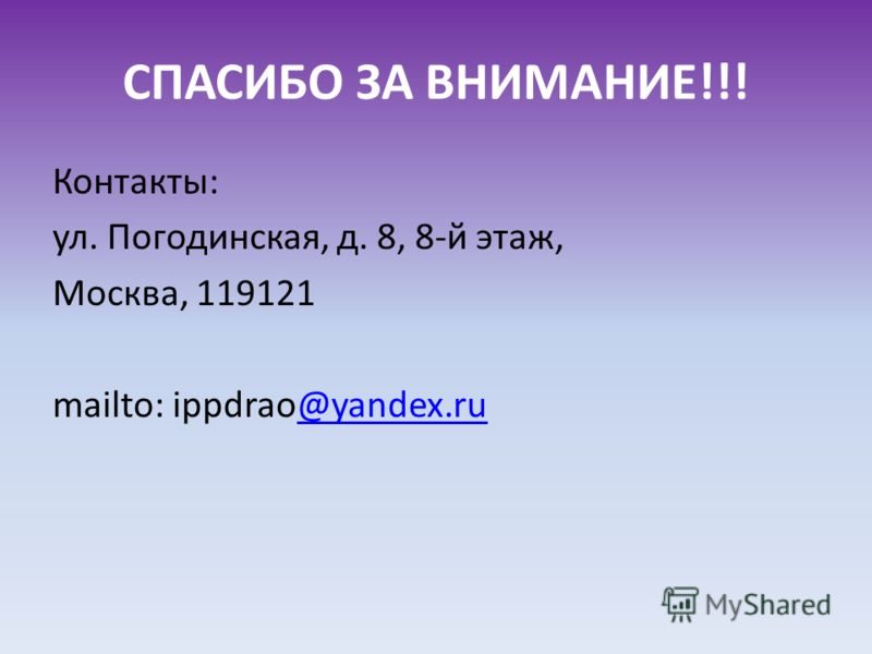 СПАСИБО ЗА ВНИМАНИЕ!!! Контакты: ул. Погодинская, д. 8, 8-й этаж, Москва, 119121 mailto: ippdrao@yandex.ru@yandex.ru
