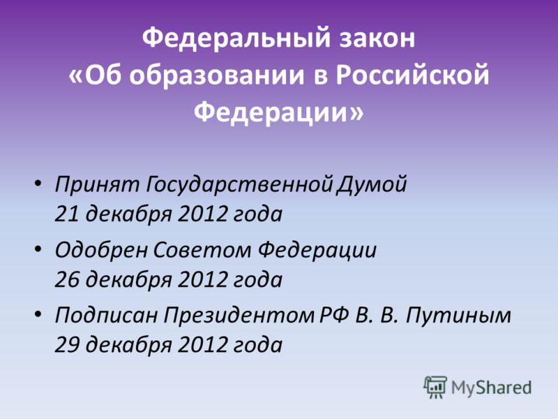 Федеральный закон «Об образовании в Российской Федерации» Принят Государственной Думой 21 декабря 2012 года Одобрен Советом Федерации 26 декабря 2012 года Подписан Президентом РФ В. В. Путиным 29 декабря 2012 года