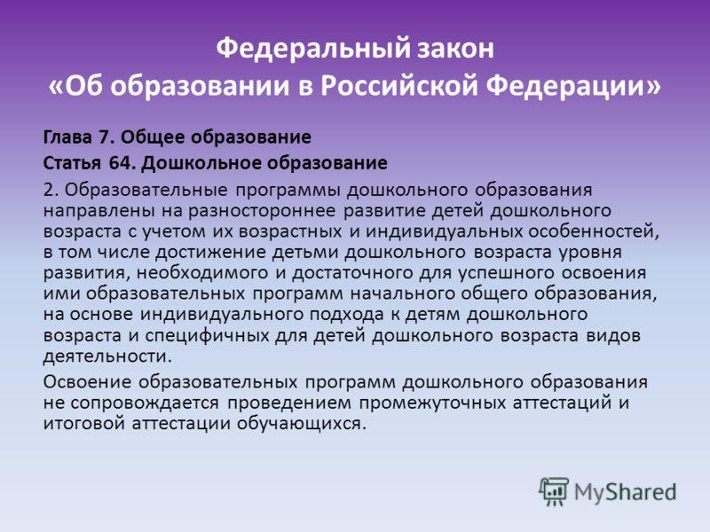 Федеральный закон «Об образовании в Российской Федерации» Глава 7. Общее образование Статья 64. Дошкольное образование 2. Образовательные программы дошкольного образования направлены на разностороннее развитие детей дошкольного возраста с учетом их в