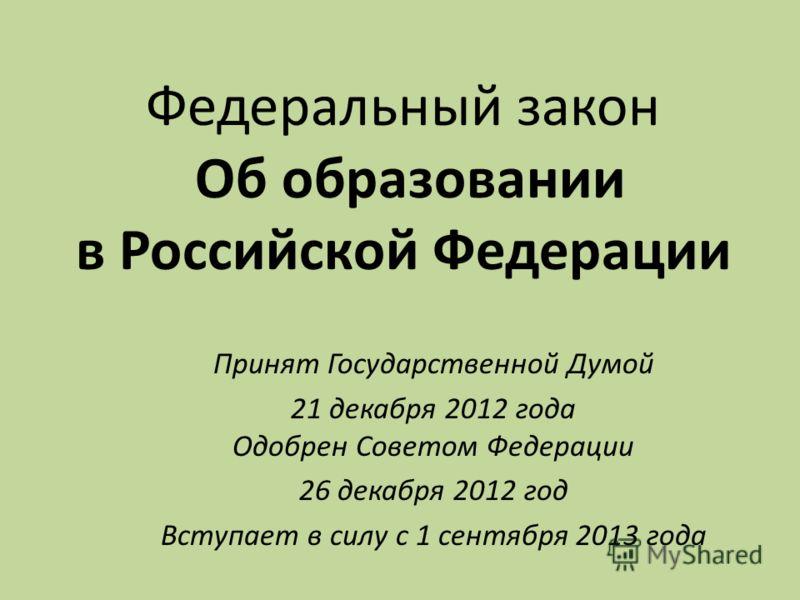 Федеральный закон Об образовании в Российской Федерации Принят Государственной Думой 21 декабря 2012 года Одобрен Советом Федерации 26 декабря 2012 год Вступает в силу с 1 сентября 2013 года