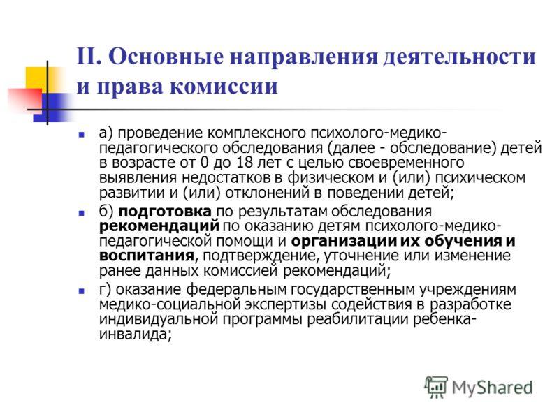 II. Основные направления деятельности и права комиссии а) проведение комплексного психолого-медико- педагогического обследования (далее - обследование) детей в возрасте от 0 до 18 лет с целью своевременного выявления недостатков в физическом и (или)