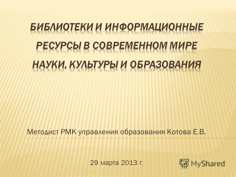 Методист РМК управления образования Котова Е.В. 29 марта 2013 г.