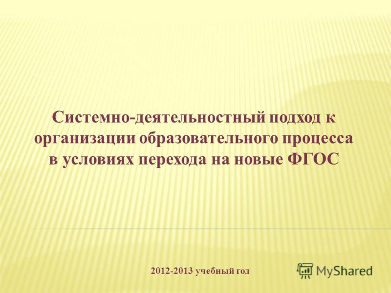 Системно-деятельностный подход к организации образовательного процесса в условиях перехода на новые ФГОС 2012-2013 учебный год