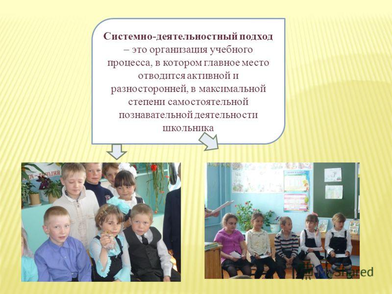 Системно-деятельностный подход – это организация учебного процесса, в котором главное место отводится активной и разносторонней, в максимальной степени самостоятельной познавательной деятельности школьника