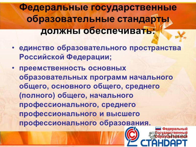 Федеральные государственные образовательные стандарты должны обеспечивать: единство образовательного пространства Российской Федерации; преемственность основных образовательных программ начального общего, основного общего, среднего (полного) общего,