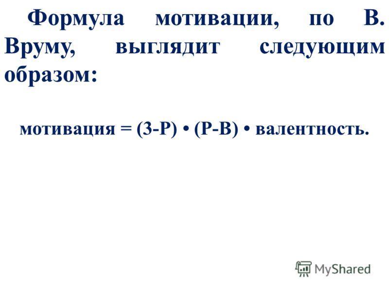 Формула мотивации, по В. Вруму, выглядит следующим образом: мотивация = (3-Р) (Р-В) валентность.
