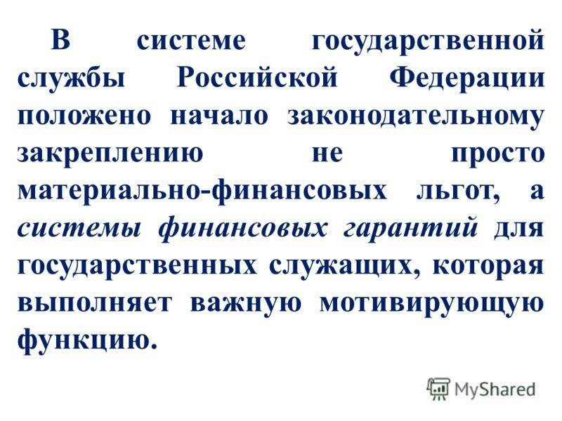 В системе государственной службы Российской Федерации положено начало законодательному закреплению не просто материально-финансовых льгот, а системы финансовых гарантий для государственных служащих, которая выполняет важную мотивирующую функцию.