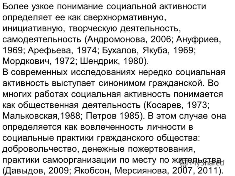 Более узкое понимание социальной активности определяет ее как сверхнормативную, инициативную, творческую деятельность, самодеятельность (Андромонова, 2006; Ануфриев, 1969; Арефьева, 1974; Бухалов, Якуба, 1969; Мордкович, 1972; Шендрик, 1980). В совре