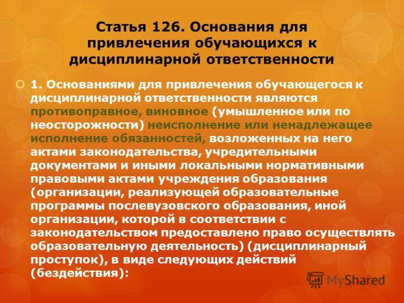 Статья 126. Основания для привлечения обучающихся к дисциплинарной ответственности 1. Основаниями для привлечения обучающегося к дисциплинарной ответственности являются противоправное, виновное (умышленное или по неосторожности) неисполнение или нена