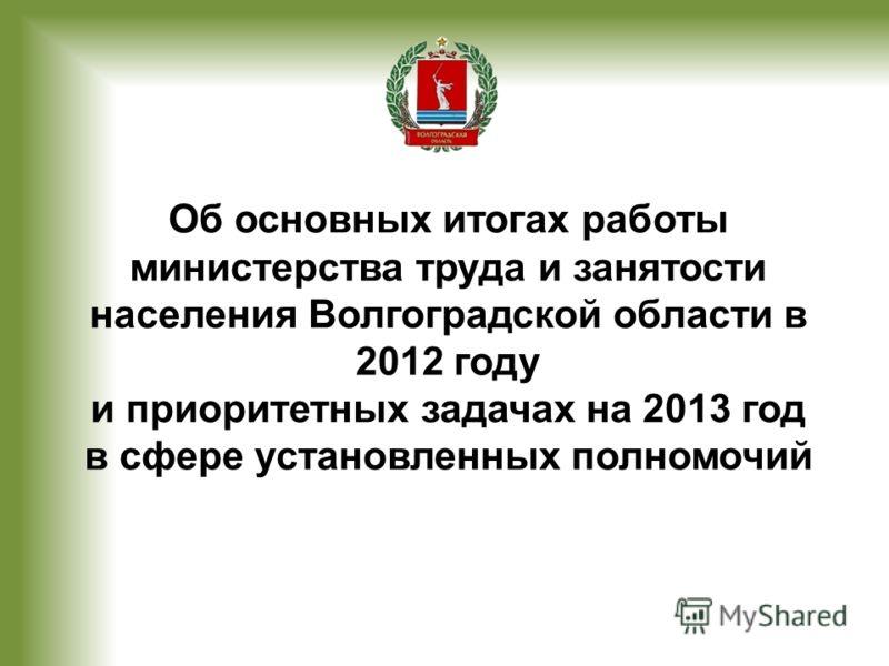 Об основных итогах работы министерства труда и занятости населения Волгоградской области в 2012 году и приоритетных задачах на 2013 год в сфере установленных полномочий