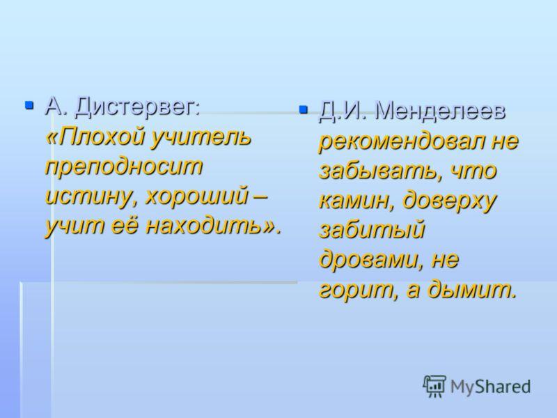 А. Дистервег : «Плохой учитель преподносит истину, хороший – учит её находить». А. Дистервег : «Плохой учитель преподносит истину, хороший – учит её находить». Д.И. Менделеев рекомендовал не забывать, что камин, доверху забитый дровами, не горит, а д
