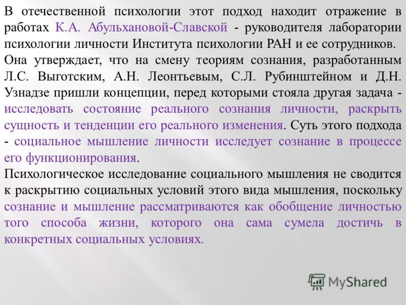 В отечественной психологии этот подход находит отражение в работах К.А. Абульхановой-Славской - руководителя лаборатории психологии личности Института психологии РАН и ее сотрудников. Она утверждает, что на смену теориям сознания, разработанным Л.С.